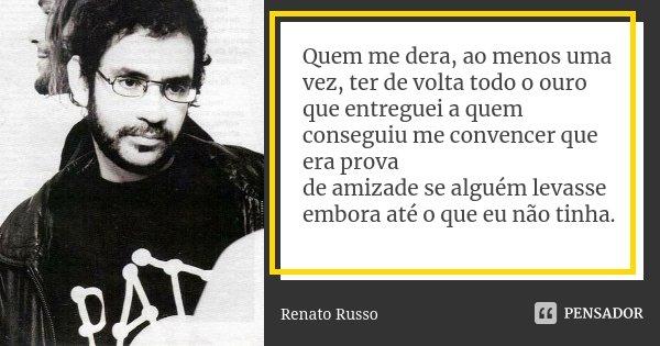 Quem me dera, ao menos uma vez, ter de volta todo o ouro que entreguei a quem conseguiu me convencer que era prova de amizade se alguém levasse embora até o que... Frase de Renato Russo.
