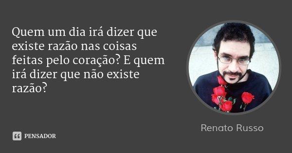 Quem um dia irá dizer que existe razão nas coisas feitas pelo coração? E quem irá dizer que não existe razão?... Frase de Renato Russo.
