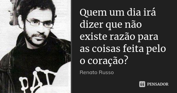 Quem um dia irá dizer que não existe razão para as coisas feita pelo o coração?... Frase de Renato Russo.