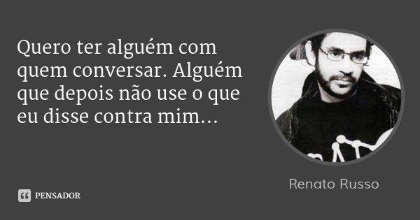 Quero ter alguém com quem conversar. Alguém que depois não use o que eu disse contra mim...... Frase de Renato Russo.