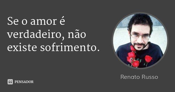 Se o amor é verdadeiro, não existe sofrimento.... Frase de Renato Russo.