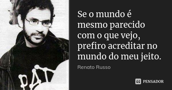 Se o mundo é mesmo parecido com o que vejo, prefiro acreditar no mundo do meu jeito.... Frase de Renato Russo.