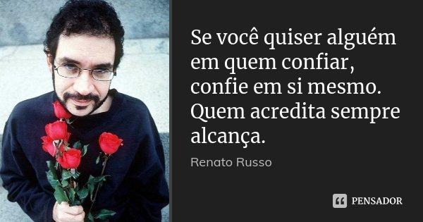 Se você quiser alguém em quem confiar, confie em si mesmo. Quem acredita sempre alcança.... Frase de Renato Russo.