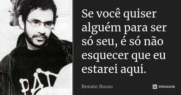Se você quiser alguém para ser só seu, é só não esquecer que eu estarei aqui.... Frase de Renato Russo.