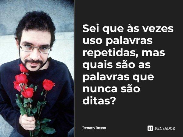 Sei que às vezes uso palavras repetidas, mas quais são as palavras que nunca são ditas?... Frase de Renato Russo.