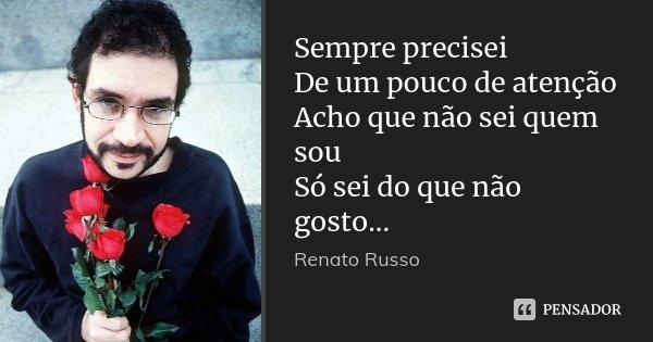 Sempre precisei De um pouco de atenção Acho que não sei quem sou Só sei do que não gosto...... Frase de Renato Russo.