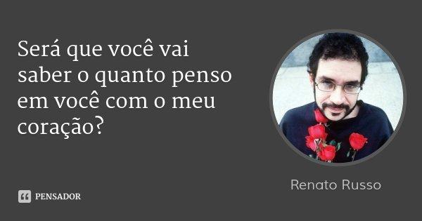 Será que você vai saber o quanto penso em você com o meu coração?... Frase de Renato Russo.