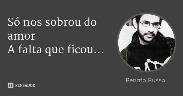 Só nos sobrou do amor A falta que ficou...... Frase de Renato Russo.