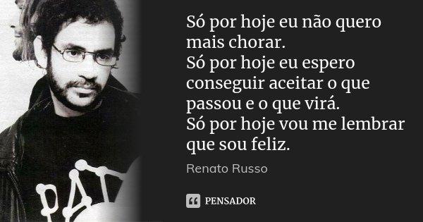 Só Por Hoje Eu Não Quero Mais Chorar.... Renato Russo