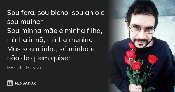 Sou fera, sou bicho, sou anjo e sou mulher Sou minha mãe e minha filha, minha irmã, minha menina Mas sou minha, só minha e não de quem quiser... Frase de Renato Russo.