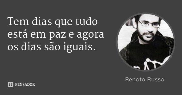 Tem dias que tudo está em paz e agora os dias são iguais.... Frase de Renato Russo.