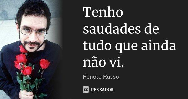 Tenho saudades de tudo que ainda não vi.... Frase de Renato Russo.