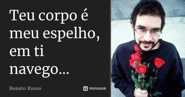 Teu corpo é meu espelho, em ti navego...... Frase de Renato Russo.