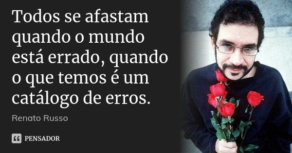 Todos se afastam quando o mundo está errado, quando o que temos é um catálogo de erros.... Frase de Renato Russo.