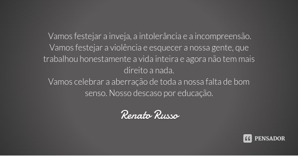 Vamos festejar a inveja, a intolerância e a incompreensão. Vamos festejar a violência e esquecer a nossa gente, que trabalhou honestamente a vida inteira e agor... Frase de Renato Russo.