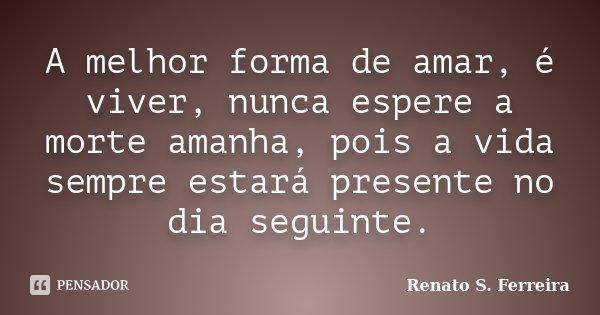 A melhor forma de amar, é viver, nunca espere a morte amanha, pois a vida sempre estará presente no dia seguinte.... Frase de Renato S. Ferreira.