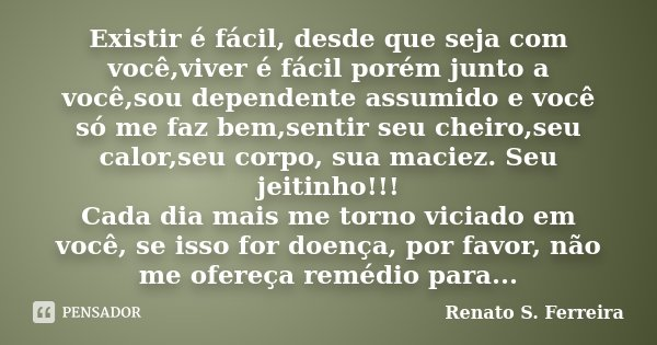 Existir é fácil, desde que seja com você,viver é fácil porém junto a você,sou dependente assumido e você só me faz bem,sentir seu cheiro,seu calor,seu corpo, su... Frase de Renato S. Ferreira.