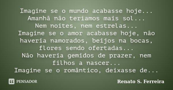 Imagine se o mundo acabasse hoje... Amanhã não teríamos mais sol... Nem noites, nem estrelas... Imagine se o amor acabasse hoje, não haveria namorados, beijos n... Frase de Renato S. Ferreira.