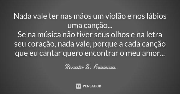Nada vale ter nas mãos um violão e nos lábios uma canção... Se na música não tiver seus olhos e na letra seu coração, nada vale, porque a cada canção que eu can... Frase de Renato S. Ferreira.