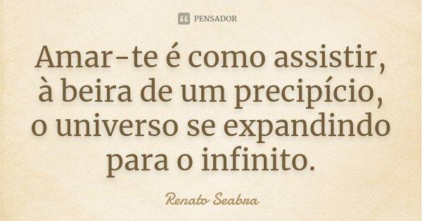 Amar-te é como assistir, à beira de um precipício, o universo se expandindo para o infinito.... Frase de Renato Seabra.