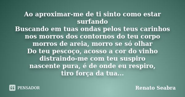 Ao aproximar-me de ti sinto como estar surfando Buscando em tuas ondas pelos teus carinhos nos morros dos contornos do teu corpo morros de areia, morro se só ol... Frase de Renato Seabra.