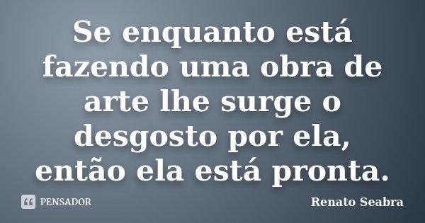 Se enquanto está fazendo uma obra de arte lhe surge o desgosto por ela, então ela está pronta.... Frase de Renato Seabra.