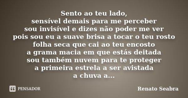 Sento ao teu lado, sensível demais para me perceber sou invisível e dizes não poder me ver pois sou eu a suave brisa a tocar o teu rosto folha seca que cai ao t... Frase de Renato Seabra.