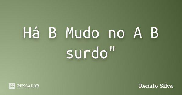 "Há B Mudo no A B surdo""... Frase de Renato Silva."