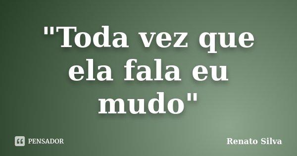 """""""Toda vez que ela fala eu mudo""""... Frase de Renato Silva."""