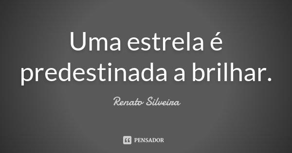 Uma estrela é predestinada a brilhar.... Frase de Renato Silveira.
