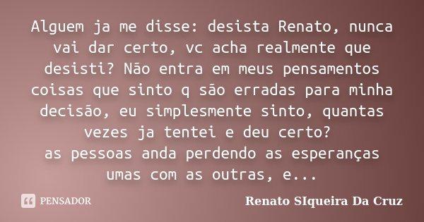 Alguem ja me disse: desista Renato, nunca vai dar certo, vc acha realmente que desisti? Não entra em meus pensamentos coisas que sinto q são erradas para minha ... Frase de Renato Siqueira Da Cruz.