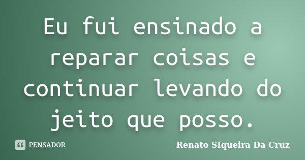 Eu fui ensinado a reparar coisas e continuar levando do jeito que posso.... Frase de Renato Siqueira Da Cruz.