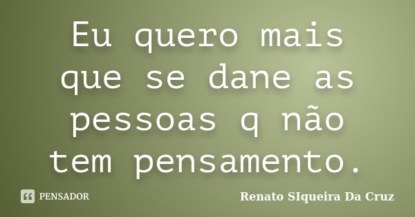 Eu quero mais que se dane as pessoas q não tem pensamento.... Frase de Renato Siqueira Da Cruz.