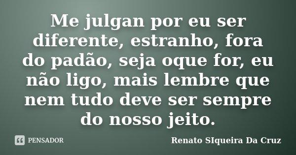 Me julgan por eu ser diferente, estranho, fora do padão, seja oque for, eu não ligo, mais lembre que nem tudo deve ser sempre do nosso jeito.... Frase de Renato Siqueira Da Cruz.