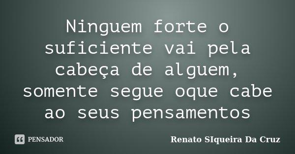 Ninguem forte o suficiente vai pela cabeça de alguem, somente segue oque cabe ao seus pensamentos... Frase de Renato Siqueira Da Cruz.