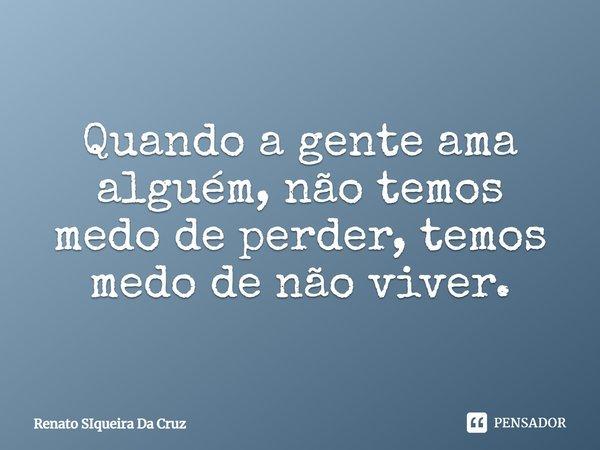 Quando a gente ama alguem, não temos medo de perder, temos medo de não viver.... Frase de Renato Siqueira Da Cruz.