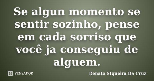 Se algun momento se sentir sozinho, pense em cada sorriso que você ja conseguiu de alguem.... Frase de Renato Siqueira Da Cruz.