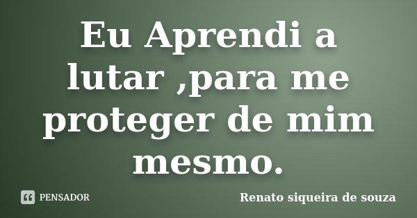 Eu Aprendi a lutar ,para me proteger de mim mesmo.... Frase de Renato siqueira de souza.