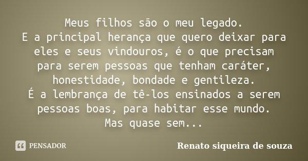 Meus Filhos São O Meu Orgulho: Meus Filhos São O Meu Legado. E A... Renato Siqueira De Souza
