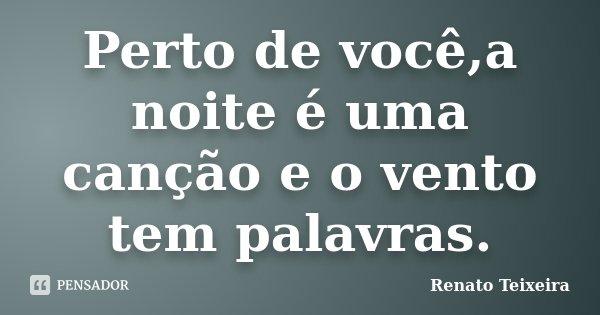 Perto de você,a noite é uma canção e o vento tem palavras.... Frase de Renato Teixeira.