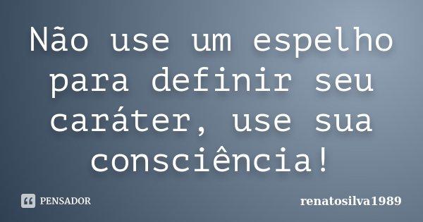Não use um espelho para definir seu caráter, use sua consciência!... Frase de Renatosilva1989.