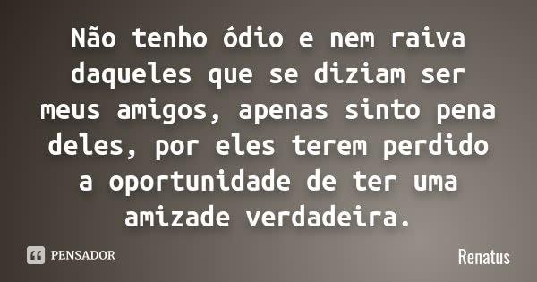 Não tenho ódio e nem raiva daqueles que se diziam ser meus amigos, apenas sinto pena deles, por eles terem perdido a oportunidade de ter uma amizade verdadeira.... Frase de Renatus.