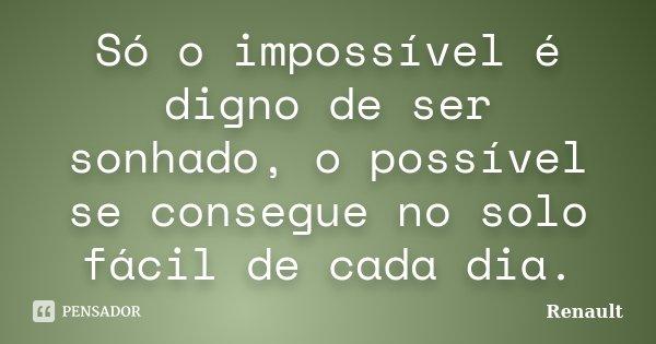 Só o impossível é digno de ser sonhado, o possível se consegue no solo fácil de cada dia.... Frase de Renault.