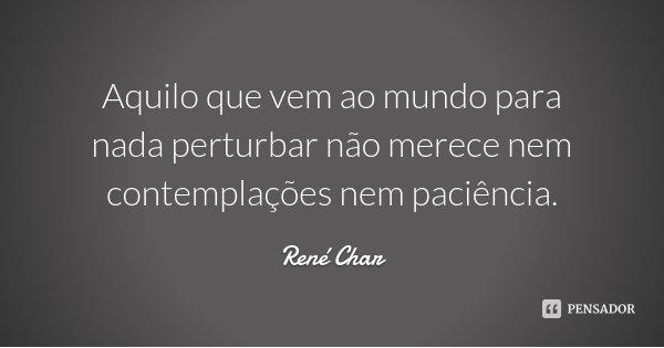 Aquilo que vem ao mundo para nada perturbar não merece nem contemplações nem paciência.... Frase de René Char.