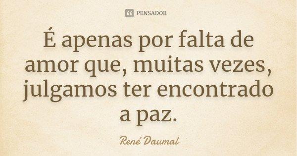 É apenas por falta de amor que, muitas vezes, julgamos ter encontrado a paz.... Frase de René Daumal.