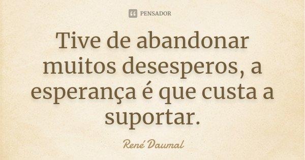 Tive de abandonar muitos desesperos, a esperança é que custa a suportar.... Frase de René Daumal.