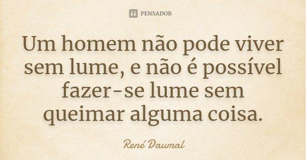 Um homem não pode viver sem lume, e não é possível fazer-se lume sem queimar alguma coisa.... Frase de René Daumal.