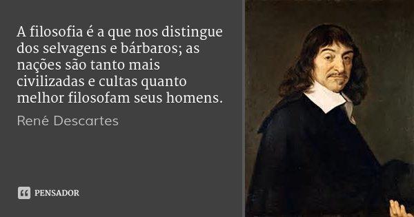 A filosofia é a que nos distingue dos selvagens e bárbaros; as nações são tanto mais civilizadas e cultas quanto melhor filosofam seus homens.... Frase de René Descartes.