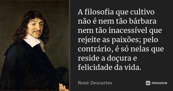 A filosofia que cultivo não é nem tão bárbara nem tão inacessível que rejeite as paixões; pelo contrário, é só nelas que reside a doçura e felicidade da vida.... Frase de René Descartes.