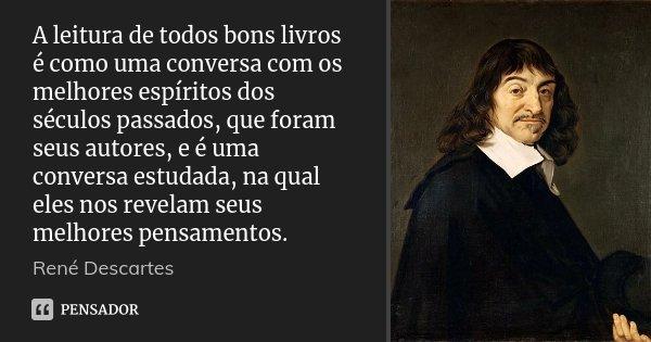 A leitura de todos bons livros é como uma conversa com os melhores espíritos dos séculos passados, que foram seus autores, e é uma conversa estudada, na qual el... Frase de René Descartes.
